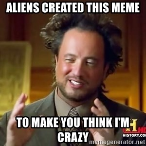 Ancient Aliens - aliens created this meme to make you think i'm crazy