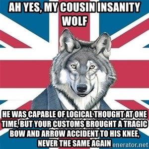 Sir Courage Wolf Esquire - ah yes, my cousin insanity wolf he was capable of logical thought at one time, but your customs brought a tragic bow and arrow accident to his knee, never the same again