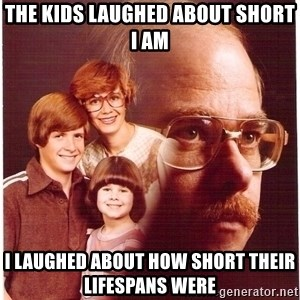 Vengeance Dad - The kids laughed about short I am I laughed about how short their lifespans were