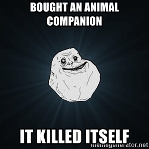 Forever Alone - bought an animal companion it killed itself