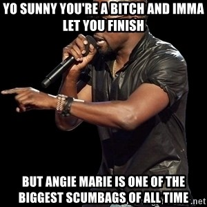 Kanye West - YO SuNNY You're a bitch and imma let you finish but angie marie is one of the biggest scumbags of all time