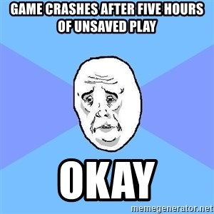 Okay Guy - game crashes after five hours of unsaved play okay