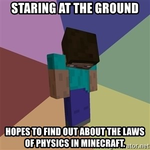 Depressed Minecraft Guy - staring at the ground hopes to find out about the laws of physics in minecraft.