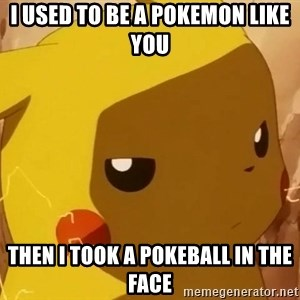 Pikachu Enojado - I used to be a Pokemon like you  Then i took a pokeball in the face