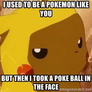 Pikachu Enojado - I used to be a pokEmon like you  but then i took a poke ball in the face