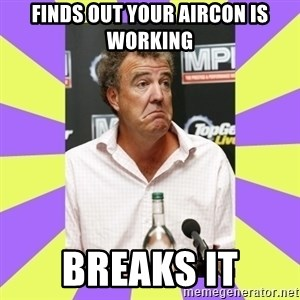 Cryface Clarkson - Finds out your aircon is working breaks it