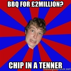 Retarded 12 year old - BBQ for £2million? Chip in a tenner