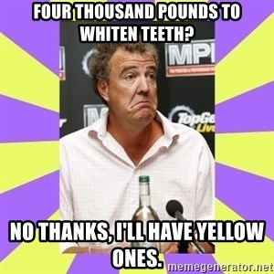 Cryface Clarkson - FOUR THOUSAND POUNDS TO WHITEN TEETH? NO THANKS, I'LL HAVE YELLOW ONES.