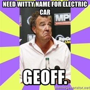 Cryface Clarkson - NEED WITTY NAME FOR ELECTRIC CAR GEOFF.