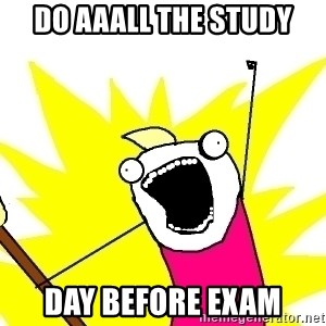 X ALL THE THINGS - DO AAALL THE STUDY DAY BEFORE EXAM