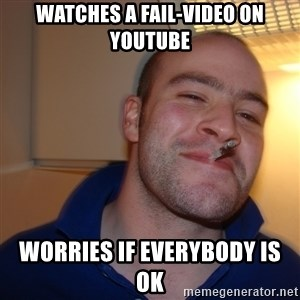 Good Guy Greg - watches a fail-video on youtube worries if everybody is ok