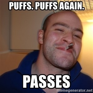 Good Guy Greg - puffs. puffs again. passes