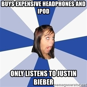 Annoying Facebook Girl - BUYS EXPENSIVE HEADPHONES AND IPOD ONLY LISTENS TO justin bieber