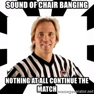 WWE referee - SOUND OF CHAIR BANGING NOTHING AT ALL CONTINUE THE MATCH