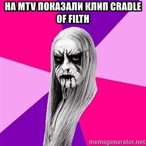 Black Metal Fashionista - НА MTV ПОКАЗАЛИ КЛИП CRADLE OF FILTH