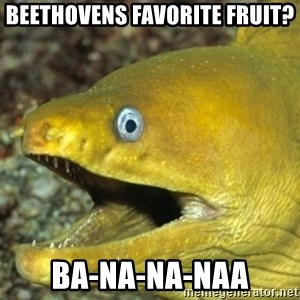 Punch Line Eel - Beethovens favorite fruit? BA-NA-NA-NAA