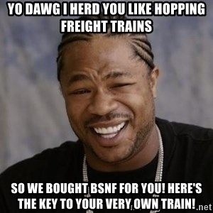 xzibit-yo-dawg - yo dawg i herd you like hopping freight trains so we bought bsnf for you! here's the key to your very own train!