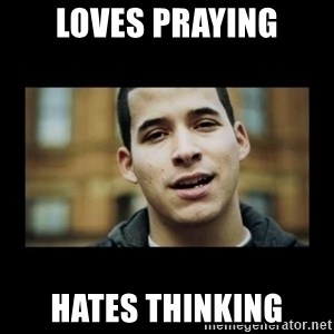 Love jesus, hate religion guy - Loves praying hates thinking
