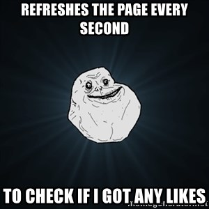 Forever Alone Date Myself Fail Life - refreshes the page every second to check if i got any likes