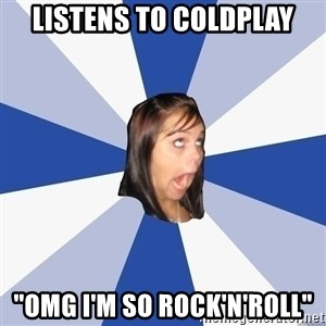 """Annoying Facebook Girl - LISTENs TO COLDPLAY """"OMG I'M SO ROCK'N'ROLL"""""""