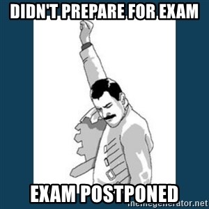 Freddy Mercury - Didn't prepare for exam exam postponed