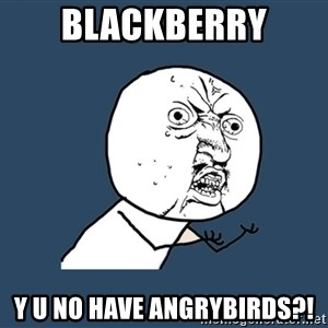Y U No - blackberry y u no have angrybirds?!