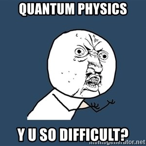 Y U No - Quantum Physics y u so difficult?