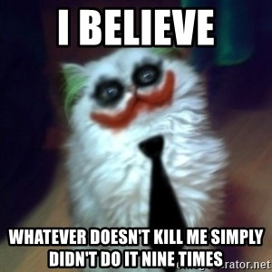 JokerCat - I believe whatever doesn't kill me simply didn't do it nine times