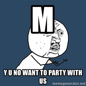 Y U No - M  y U no want to party with us
