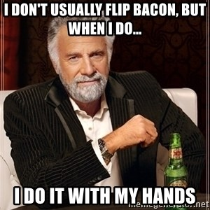 Dos Equis Guy gives advice - I don't usually flip bacon, BUT WHEN I DO... I do it with my hands