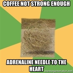 Busy Tumbleweed - coffee not strong enough ADRENALINE needle to the heart