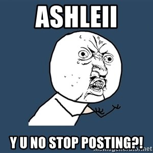 Y U No - ashleii y u no stop posting?!