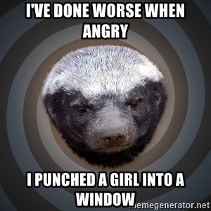 Fearless Honeybadger - i've done worse when angry I punched a girl into a window