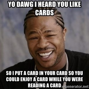 xzibit-yo-dawg - Yo dawg i heard you like cards so i put a card in your card so you could enjoy a card while you were reading a card