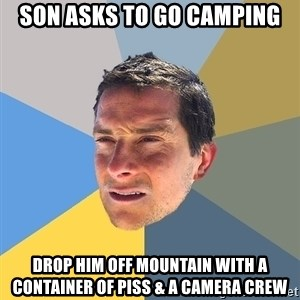 Bear Grylls - Son asks to go camping Drop him off mountain with a container of piss & a camera crew