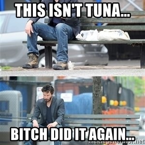 Keanu Reeves - This isn't tuna... bitch did it again...