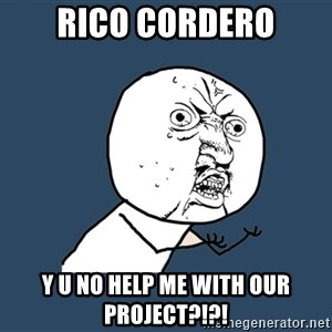 Y U No - Rico Cordero Y U NO help me with our project?!?!