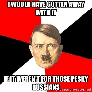 Advice Hitler - I WOuld have Gotten AWay with it If it weren't for those pesky russians