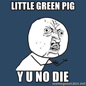 Y U No - little green pig y u no die