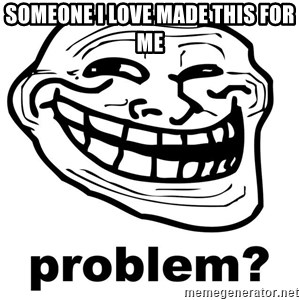 Trollface Problem - someone i love made this for me
