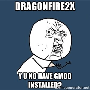 Y U No - dragonfire2x y u no have gmod installed?