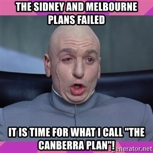 "drevil - the sidney and melbourne plans failed it is time for what i call ""the canberra plan""!"