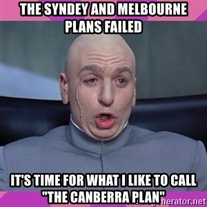 "drevil - THE SYNDEY AND MELBOURNE PLANS FAILED IT'S TIME FOR WHAT I LIKE TO CALL ""THE CANBERRA PLAN"""