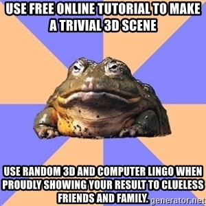 Game Art Student Bullfrog - use free online tutorial to make a trivial 3d scene Use random 3d and computer lingo when proudly showing your result to clueless friends and family.