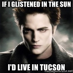 Edward Cullen - If i glistened in the sun I'd live in tucson