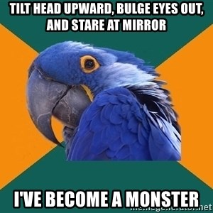 Paranoid Parrot - tilt head upward, bulge eyes out, and stare at mirror i've become a monster