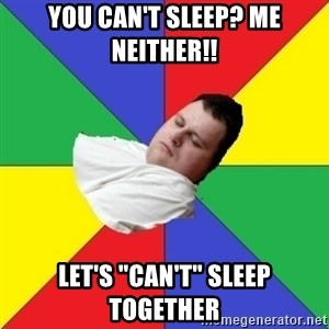 "Sleep-man - You Can't sleep? me neither!! Let's ""can't"" sleep together"