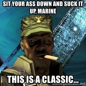 Sargeant Major Johnson - sit your ass down and Suck it up, Marine This is a classic...