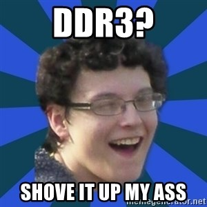 gay guy nick - DDR3? SHOVE IT UP MY ASS
