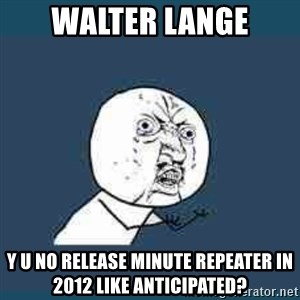Y UNO - walter lange y u no release minute repeater in 2012 like anticipated?